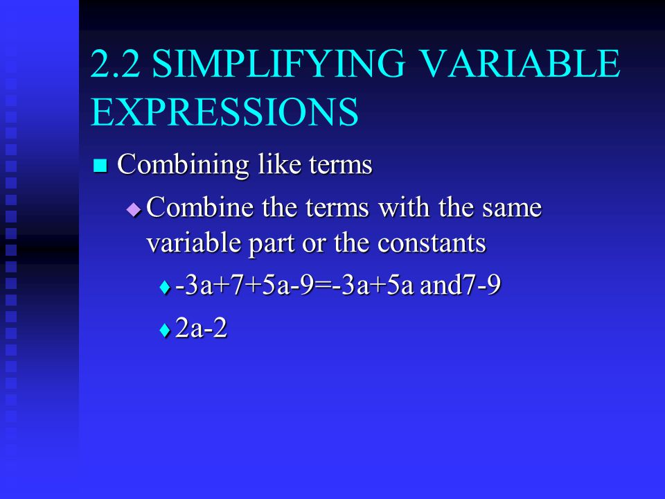 2.2 SIMPLIFYING VARIABLE EXPRESSIONS Combining like terms Combining like terms  Combine the terms with the same variable part or the constants  -3a+7+5a-9=-3a+5a and7-9  2a-2