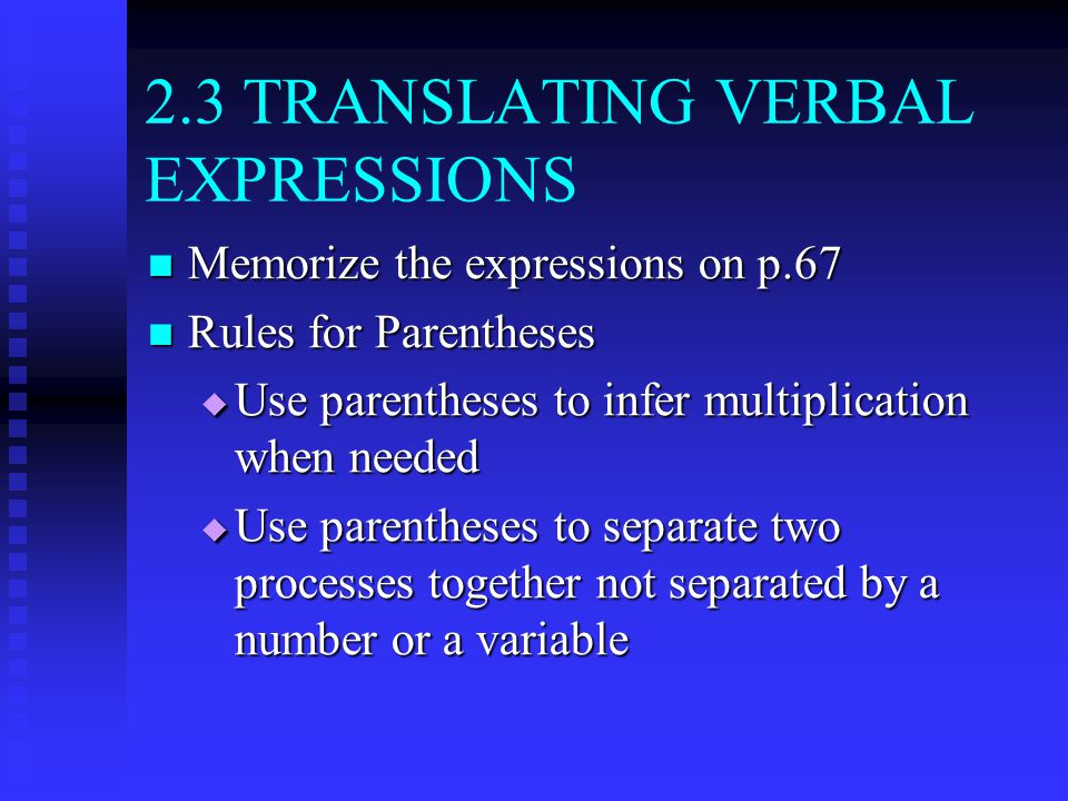 2.3 TRANSLATING VERBAL EXPRESSIONS Memorize the expressions on p.67 Memorize the expressions on p.67 Rules for Parentheses Rules for Parentheses  Use parentheses to infer multiplication when needed  Use parentheses to separate two processes together not separated by a number or a variable