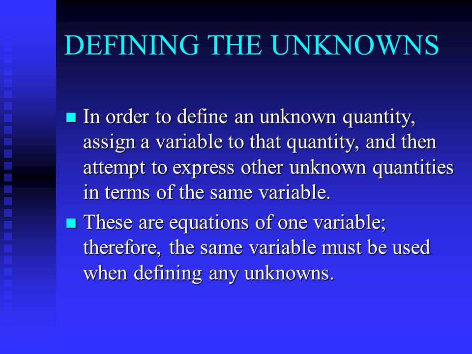 DEFINING THE UNKNOWNS In order to define an unknown quantity, assign a variable to that quantity, and then attempt to express other unknown quantities in terms of the same variable.