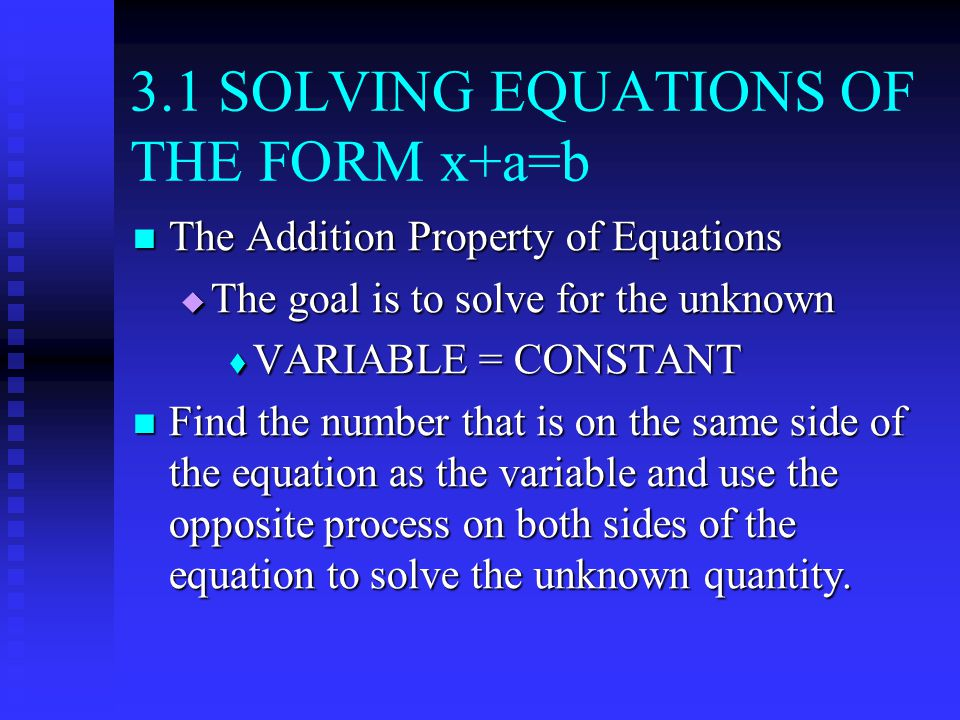 3.1 SOLVING EQUATIONS OF THE FORM x+a=b The Addition Property of Equations The Addition Property of Equations  The goal is to solve for the unknown  VARIABLE = CONSTANT Find the number that is on the same side of the equation as the variable and use the opposite process on both sides of the equation to solve the unknown quantity.