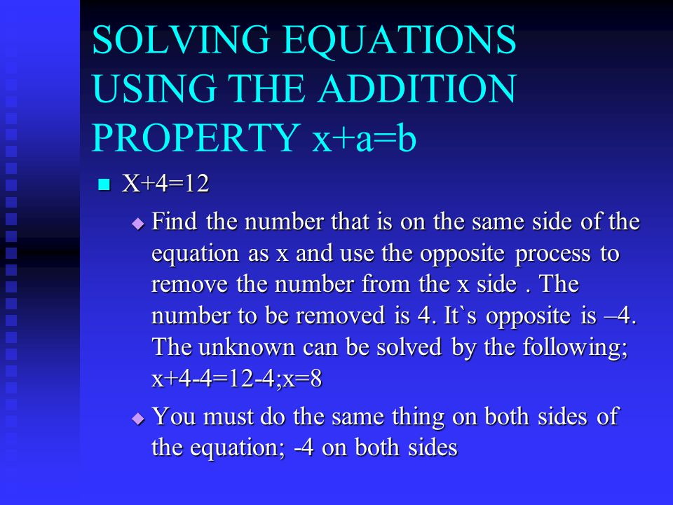 SOLVING EQUATIONS USING THE ADDITION PROPERTY x+a=b X+4=12 X+4=12  Find the number that is on the same side of the equation as x and use the opposite process to remove the number from the x side.