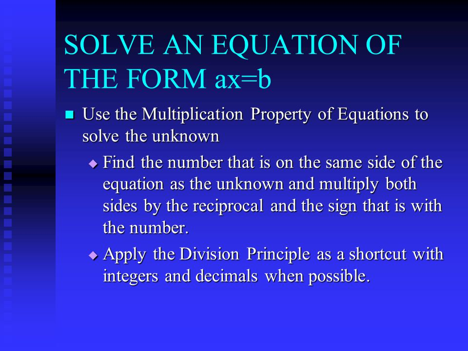 SOLVE AN EQUATION OF THE FORM ax=b Use the Multiplication Property of Equations to solve the unknown Use the Multiplication Property of Equations to solve the unknown  Find the number that is on the same side of the equation as the unknown and multiply both sides by the reciprocal and the sign that is with the number.