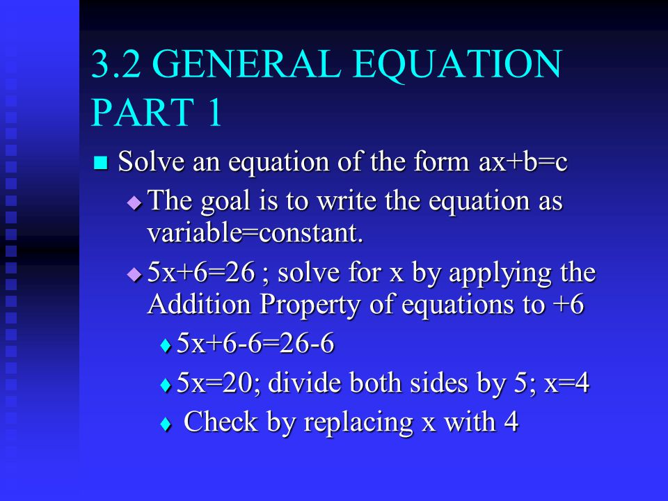 3.2 GENERAL EQUATION PART 1 Solve an equation of the form ax+b=c Solve an equation of the form ax+b=c  The goal is to write the equation as variable=constant.