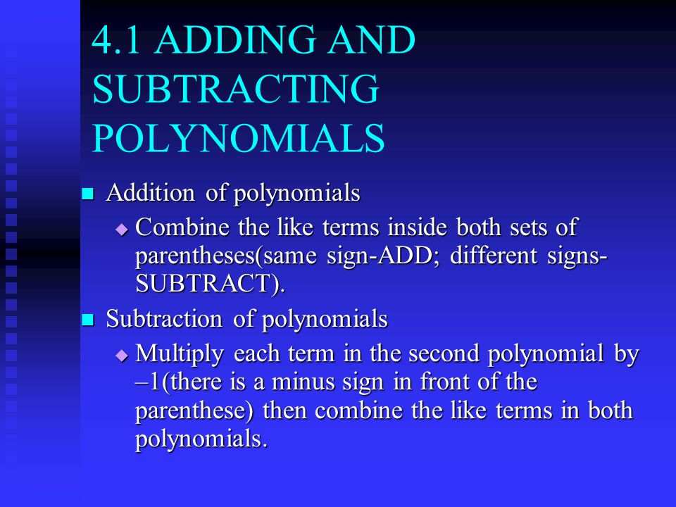 4.1 ADDING AND SUBTRACTING POLYNOMIALS Addition of polynomials Addition of polynomials  Combine the like terms inside both sets of parentheses(same sign-ADD; different signs- SUBTRACT).
