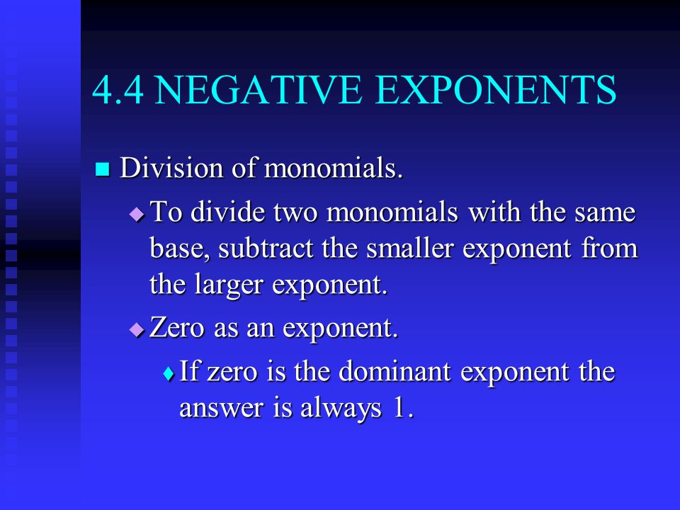 4.4 NEGATIVE EXPONENTS Division of monomials. Division of monomials.  To divide two monomials with the same base, subtract the smaller exponent from