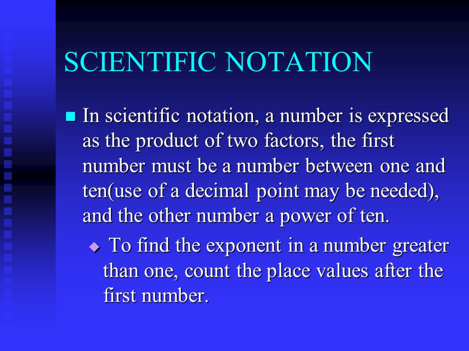 SCIENTIFIC NOTATION In scientific notation, a number is expressed as the product of two factors, the first number must be a number between one and ten(use of a decimal point may be needed), and the other number a power of ten.