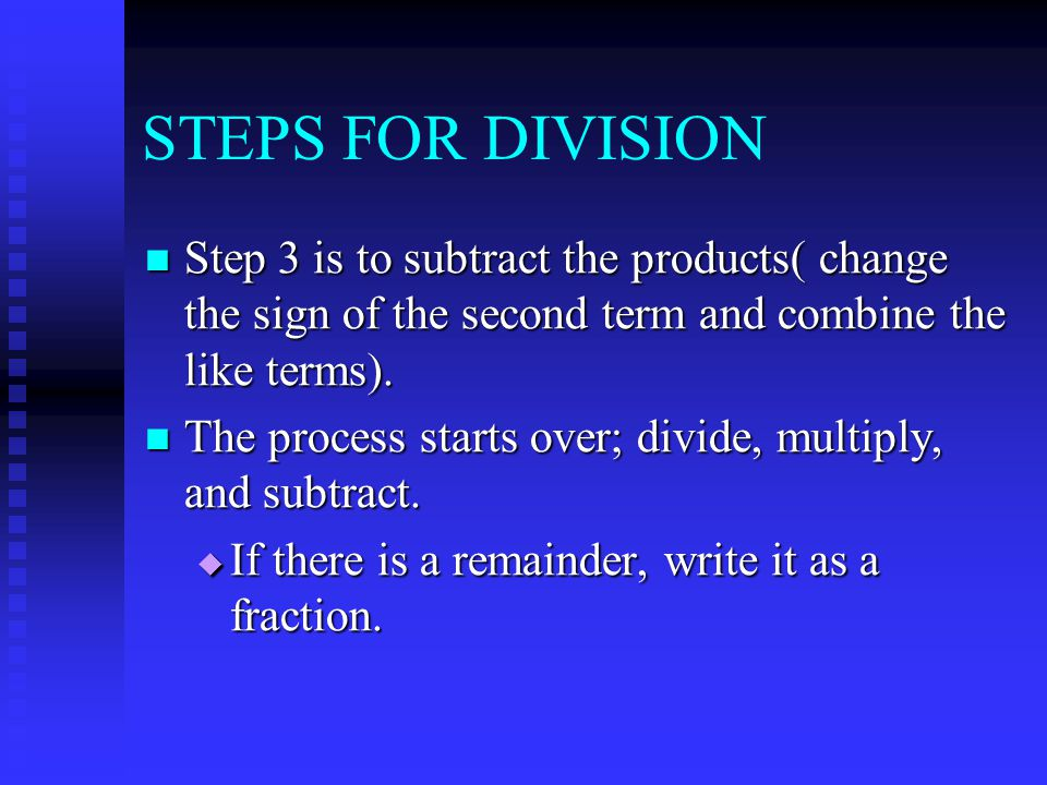 STEPS FOR DIVISION Step 3 is to subtract the products( change the sign of the second term and combine the like terms).