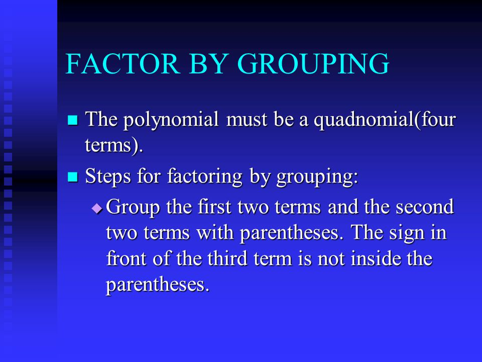 FACTOR BY GROUPING The polynomial must be a quadnomial(four terms).