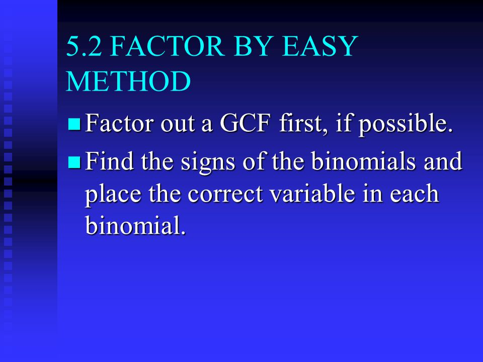 5.2 FACTOR BY EASY METHOD Factor out a GCF first, if possible.