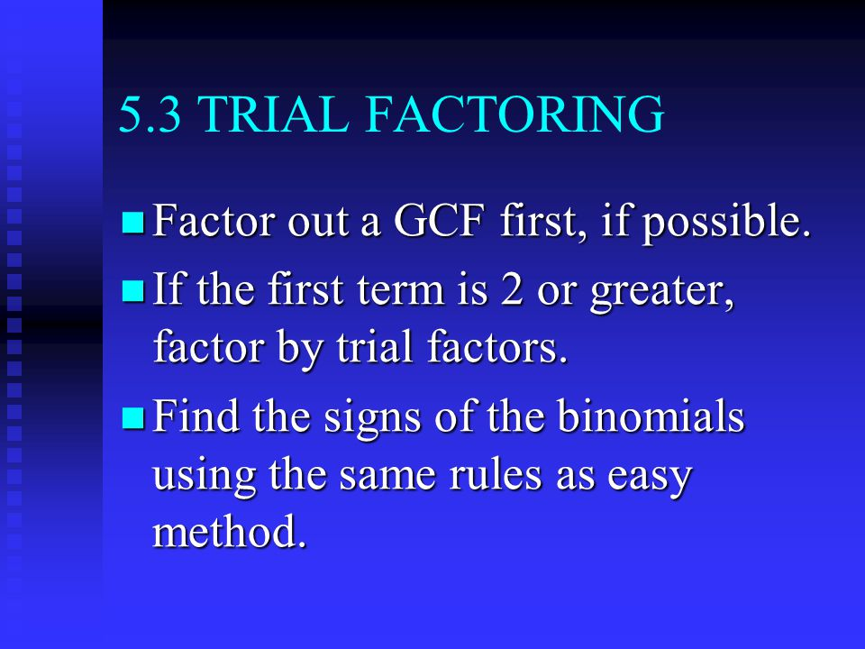 5.3 TRIAL FACTORING Factor out a GCF first, if possible.