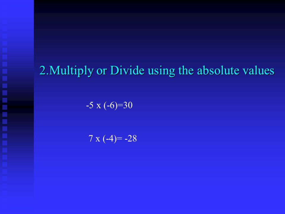 2.Multiply or Divide using the absolute values -5 x (-6)=30 7 x (-4)= -28