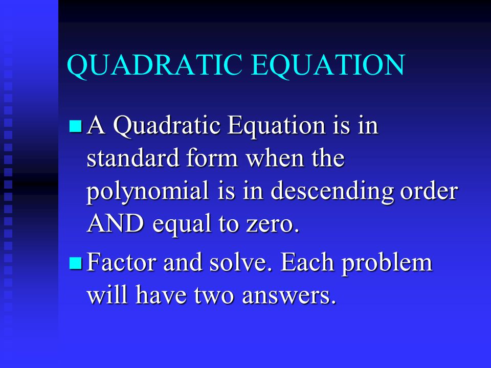 QUADRATIC EQUATION A Quadratic Equation is in standard form when the polynomial is in descending order AND equal to zero.