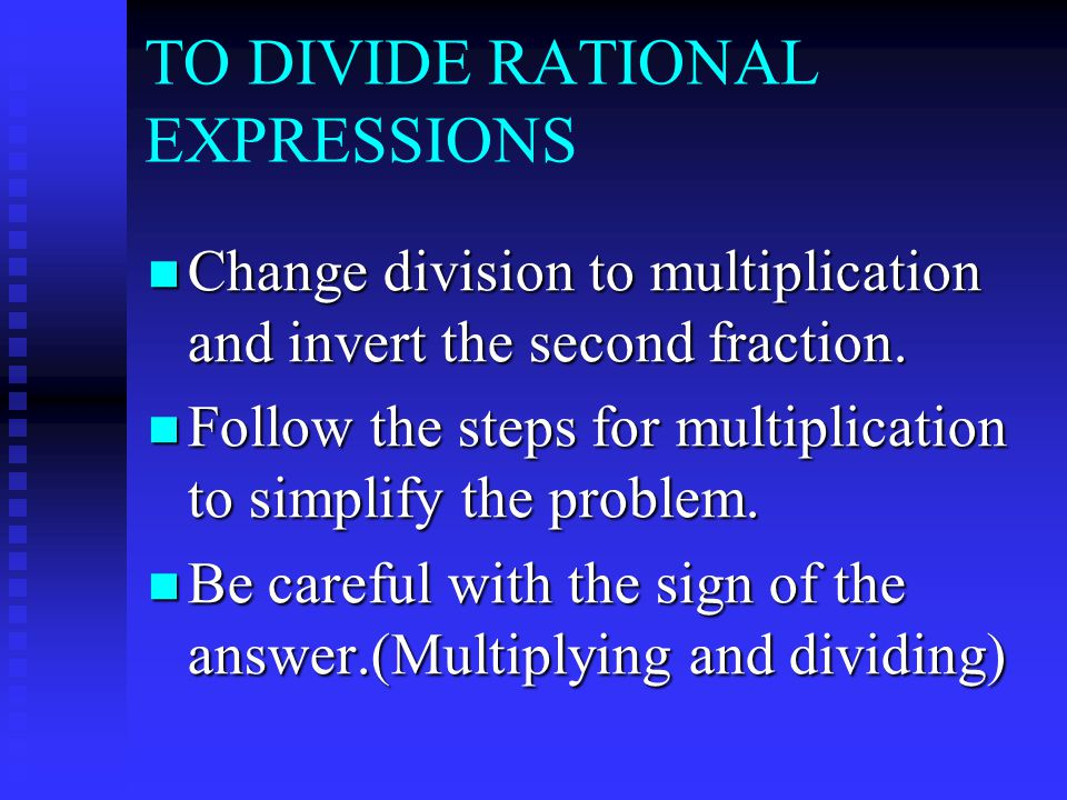 TO DIVIDE RATIONAL EXPRESSIONS Change division to multiplication and invert the second fraction.