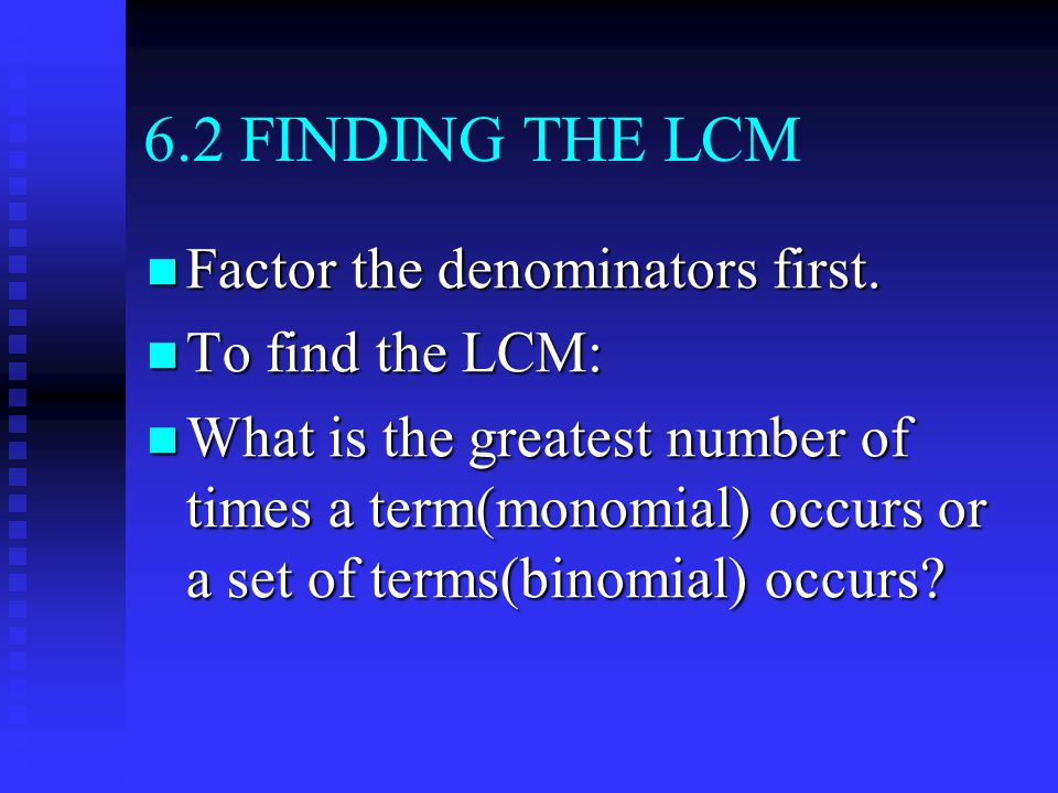 6.2 FINDING THE LCM Factor the denominators first.