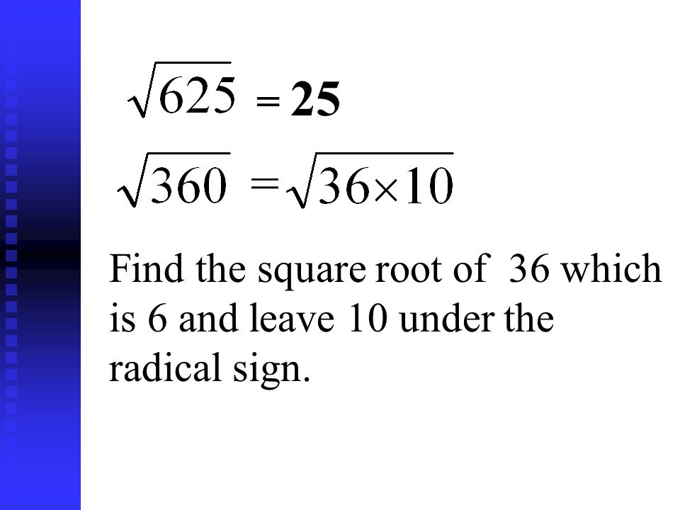 = 25= = Find the square root of 36 which is 6 and leave 10 under the radical sign.