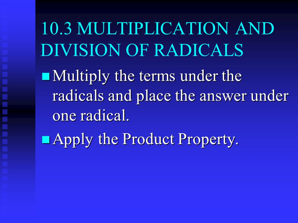 10.3 MULTIPLICATION AND DIVISION OF RADICALS Multiply the terms under the radicals and place the answer under one radical.