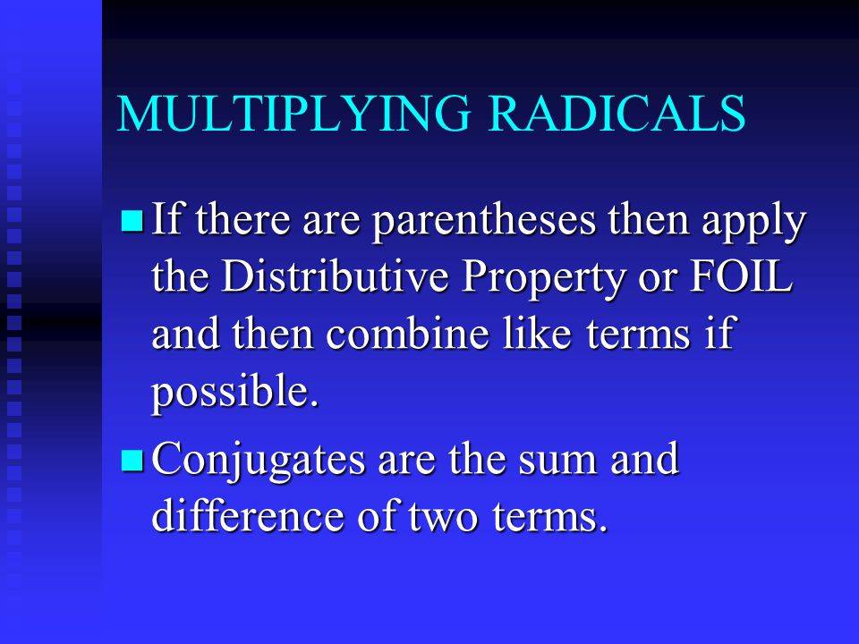 MULTIPLYING RADICALS If there are parentheses then apply the Distributive Property or FOIL and then combine like terms if possible.