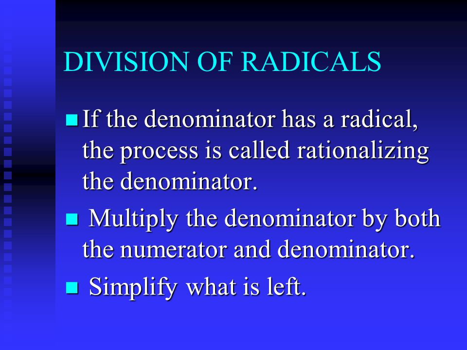 DIVISION OF RADICALS If the denominator has a radical, the process is called rationalizing the denominator.