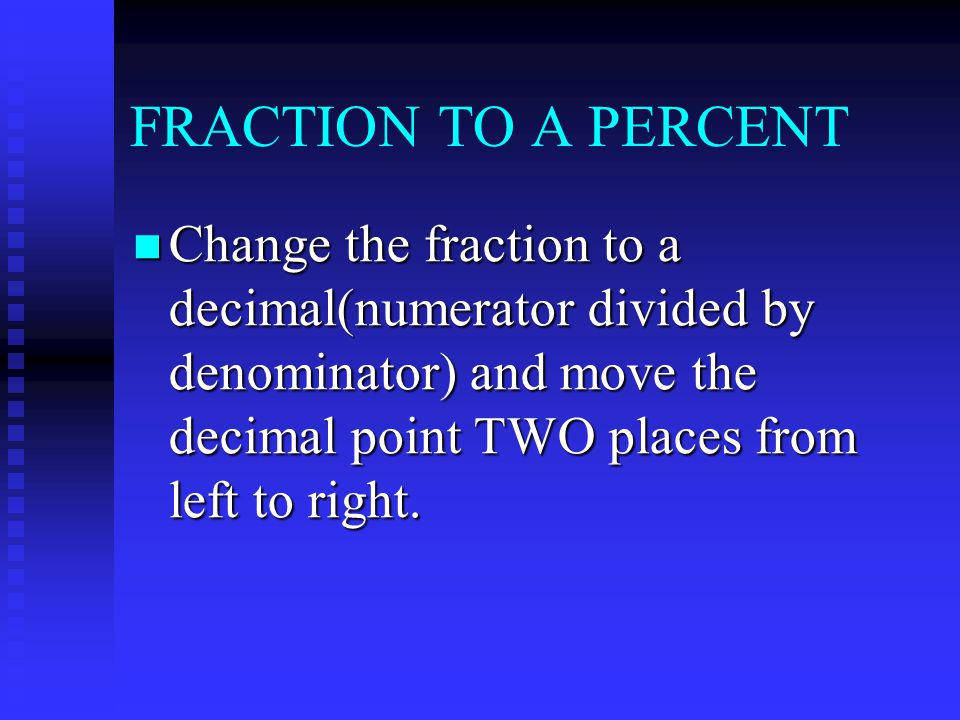 FRACTION TO A PERCENT Change the fraction to a decimal(numerator divided by denominator) and move the decimal point TWO places from left to right.