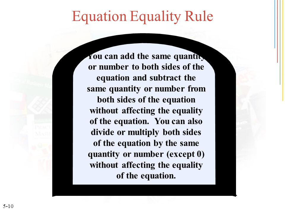 5-10 Equation Equality Rule You can add the same quantity or number to both sides of the equation and subtract the same quantity or number from both sides of the equation without affecting the equality of the equation.