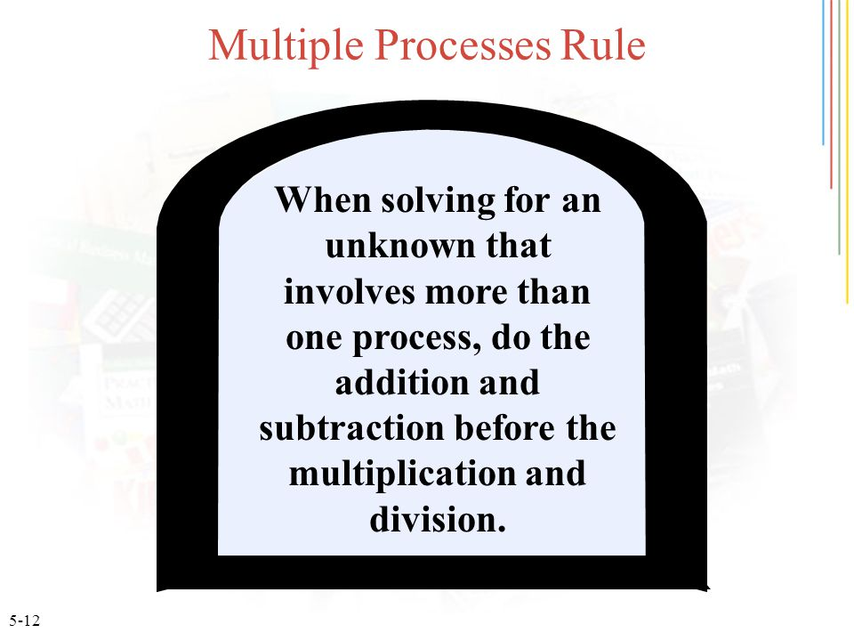 5-12 Multiple Processes Rule When solving for an unknown that involves more than one process, do the addition and subtraction before the multiplicatio