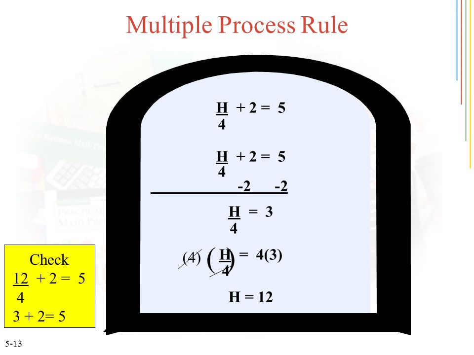 5-13 Multiple Process Rule H + 2 = 5 4 H + 2 = 5 4 -2 -2 H = 3 4 H = 4(3) 4 H = 12 () (4) Check 12 + 2 = 5 4 3 + 2= 5
