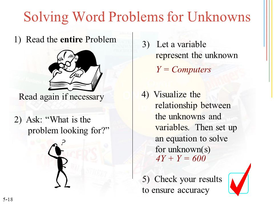 5-18 Solving Word Problems for Unknowns 1) Read the entire Problem 2) Ask: What is the problem looking for 3) Let a variable represent the unknown 4) Visualize the relationship between the unknowns and variables.