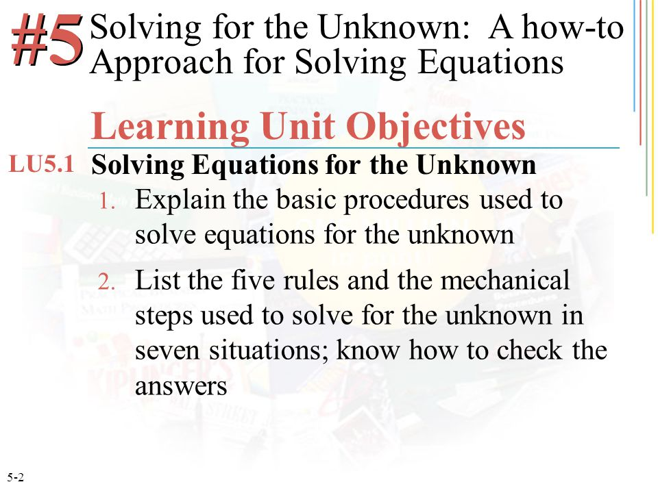 5-2 1. Explain the basic procedures used to solve equations for the unknown 2. List the five rules and the mechanical steps used to solve for the unkn