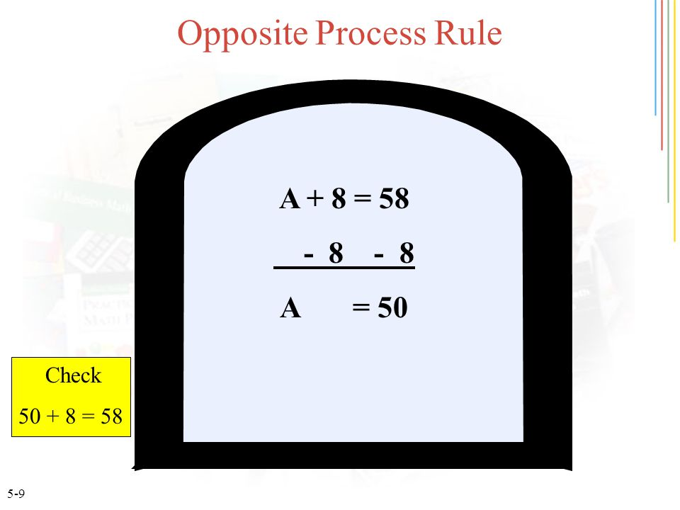 5-9 Opposite Process Rule A + 8 = 58 - 8 - 8 A = 50 Check 50 + 8 = 58