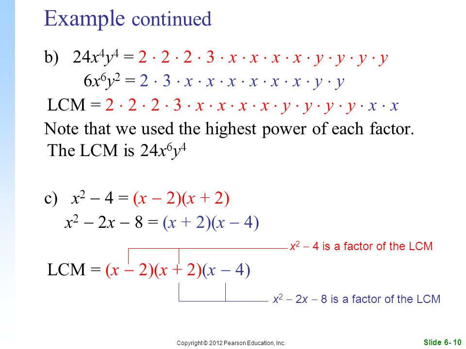 Slide 6- 10 Copyright © 2012 Pearson Education, Inc. Example continued b) 24x 4 y 4 = 2  2  2  3  x  x  x  x  y  y  y  y 6x 6 y 2 = 2  3 