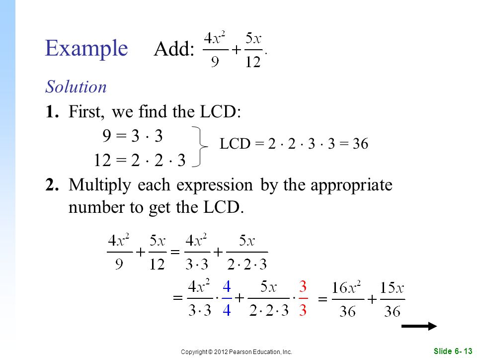 Slide 6- 13 Copyright © 2012 Pearson Education, Inc. Example Add: Solution 1. First, we find the LCD: 9 = 3  3 12 = 2  2  3 2. Multiply each expres