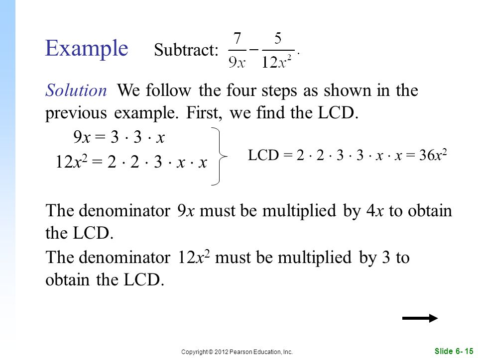 Slide 6- 15 Copyright © 2012 Pearson Education, Inc. Example Subtract: Solution We follow the four steps as shown in the previous example. First, we f