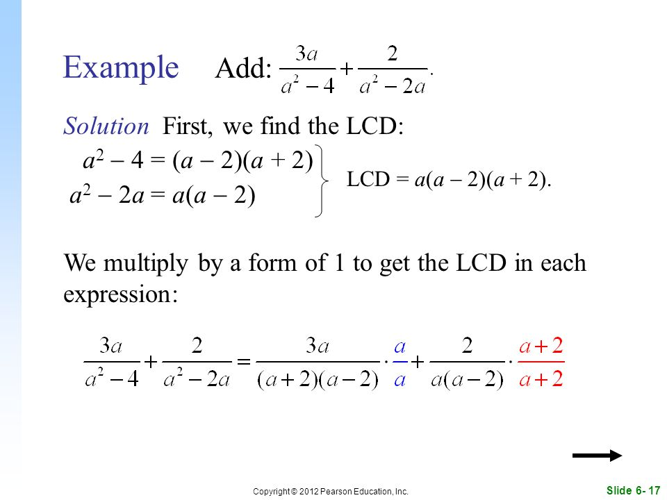 Slide 6- 17 Copyright © 2012 Pearson Education, Inc. Example Add: Solution First, we find the LCD: a 2  4 = (a  2)(a + 2) a 2  2a = a(a  2) We mul