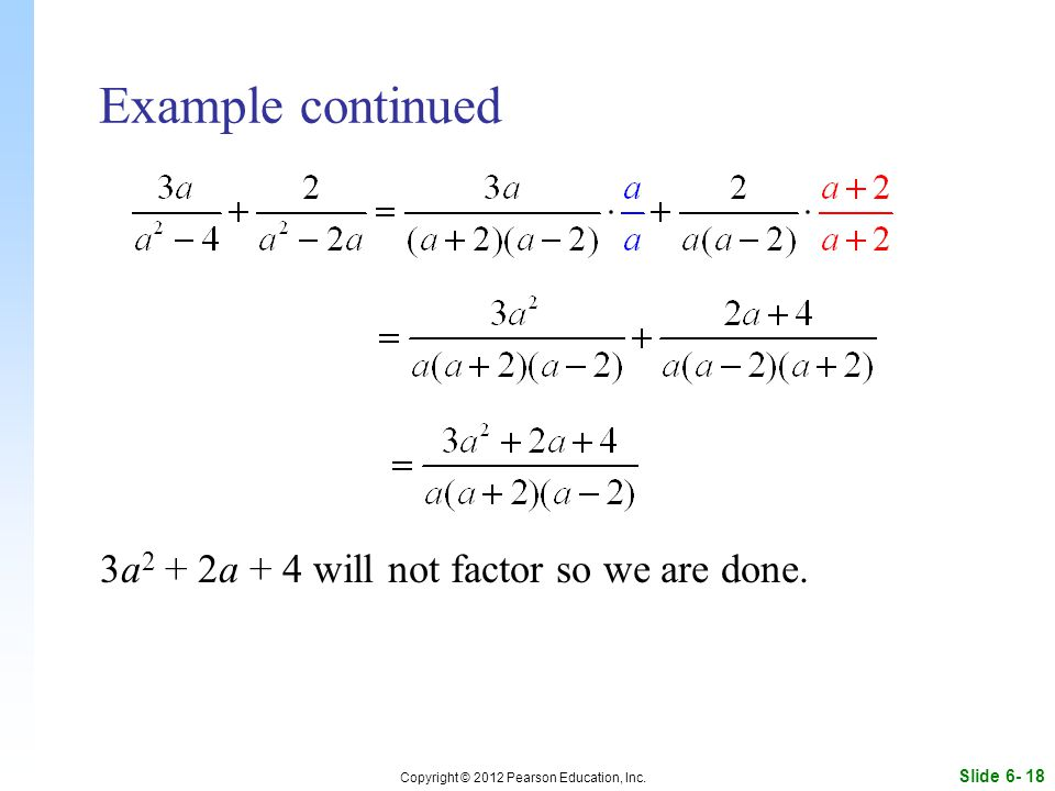 Slide 6- 18 Copyright © 2012 Pearson Education, Inc. Example continued 3a 2 + 2a + 4 will not factor so we are done.