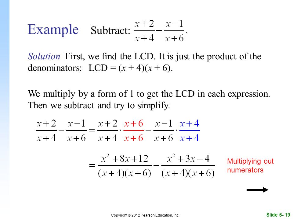 Slide 6- 19 Copyright © 2012 Pearson Education, Inc. Example Subtract: Solution First, we find the LCD. It is just the product of the denominators: LC