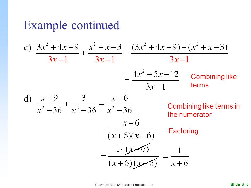 Slide 6- 5 Copyright © 2012 Pearson Education, Inc. Example continued c) d) Factoring Combining like terms Combining like terms in the numerator