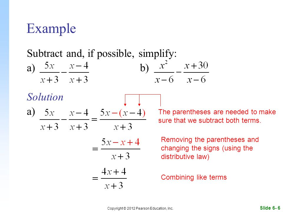 Slide 6- 6 Copyright © 2012 Pearson Education, Inc. Example Subtract and, if possible, simplify: a)b) Solution a) The parentheses are needed to make s
