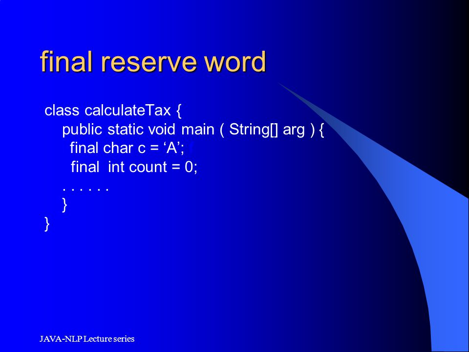 JAVA-NLP Lecture series final reserve word class calculateTax { public static void main ( String[] arg ) { l final char c = 'A'; f final int count = 0