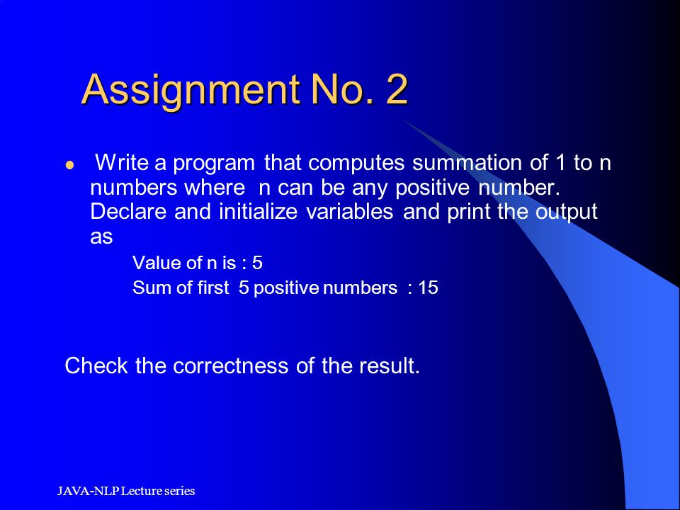 JAVA-NLP Lecture series Assignment No. 2 Assignment No. 2 Write a program that computes summation of 1 to n numbers where n can be any positive number