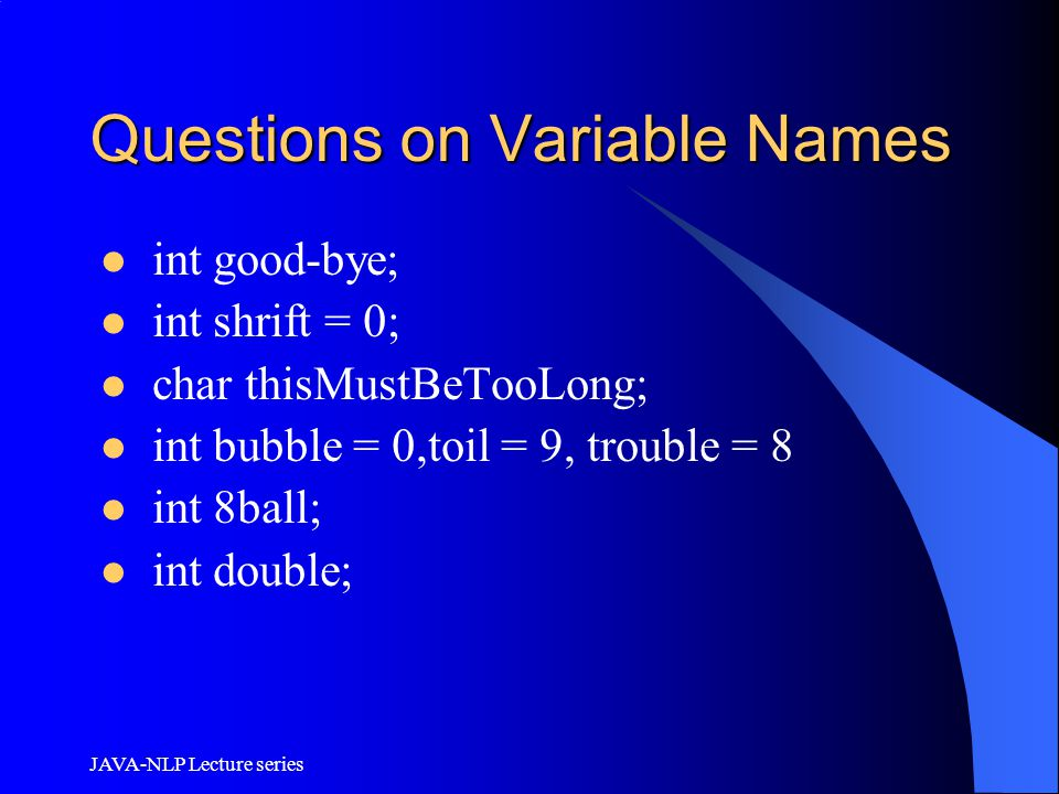 JAVA-NLP Lecture series Questions on Variable Names int good-bye; int shrift = 0; char thisMustBeTooLong; int bubble = 0,toil = 9, trouble = 8 int 8ba