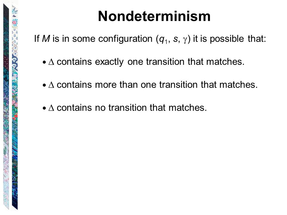 Nondeterminism If M is in some configuration (q 1, s,  ) it is possible that: ●  contains exactly one transition that matches.