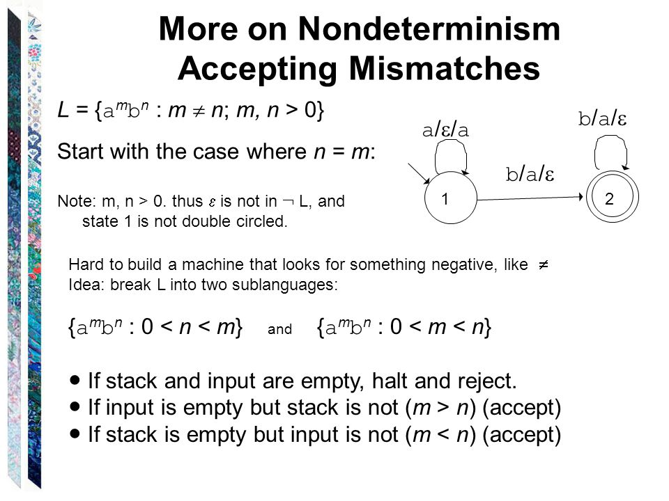 More on Nondeterminism Accepting Mismatches L = { a m b n : m  n; m, n > 0} Start with the case where n = m: Note: m, n > 0.