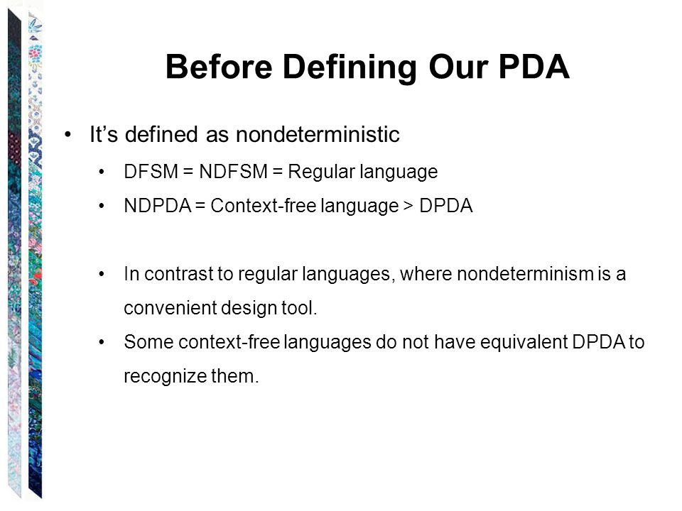 Before Defining Our PDA Alternative equivalent PDA definitions Our version is sometimes referred to as Generalized extended PDA (GPDA), a PDA which writes an entire string to the stack or removes an entire string from the stack in one step.