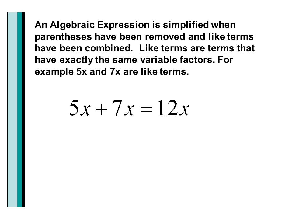 An Algebraic Expression is simplified when parentheses have been removed and like terms have been combined.