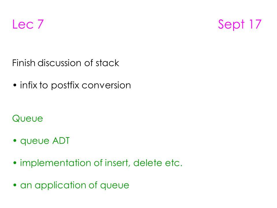 Lec 7 Sept 17 Finish discussion of stack infix to postfix conversion Queue queue ADT implementation of insert, delete etc. an application of queue