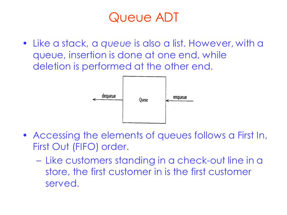 Queue ADT Like a stack, a queue is also a list.