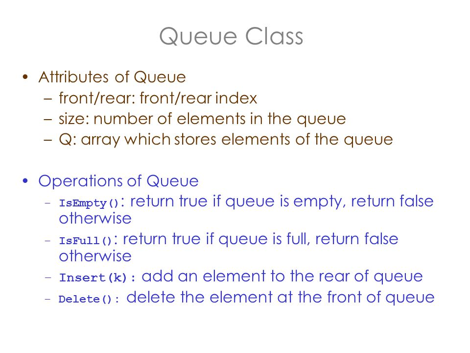 Queue Class Attributes of Queue –front/rear: front/rear index –size: number of elements in the queue –Q: array which stores elements of the queue Operations of Queue –IsEmpty() : return true if queue is empty, return false otherwise –IsFull() : return true if queue is full, return false otherwise –Insert(k): add an element to the rear of queue –Delete(): delete the element at the front of queue