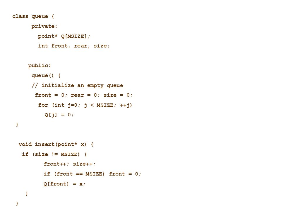class queue { private: point* Q[MSIZE]; int front, rear, size; public: queue() { // initialize an empty queue front = 0; rear = 0; size = 0; for (int