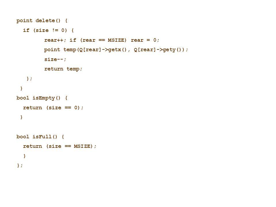 point delete() { if (size != 0) { rear++; if (rear == MSIZE) rear = 0; point temp(Q[rear]->getx(), Q[rear]->gety()); size--; return temp; }; } bool is