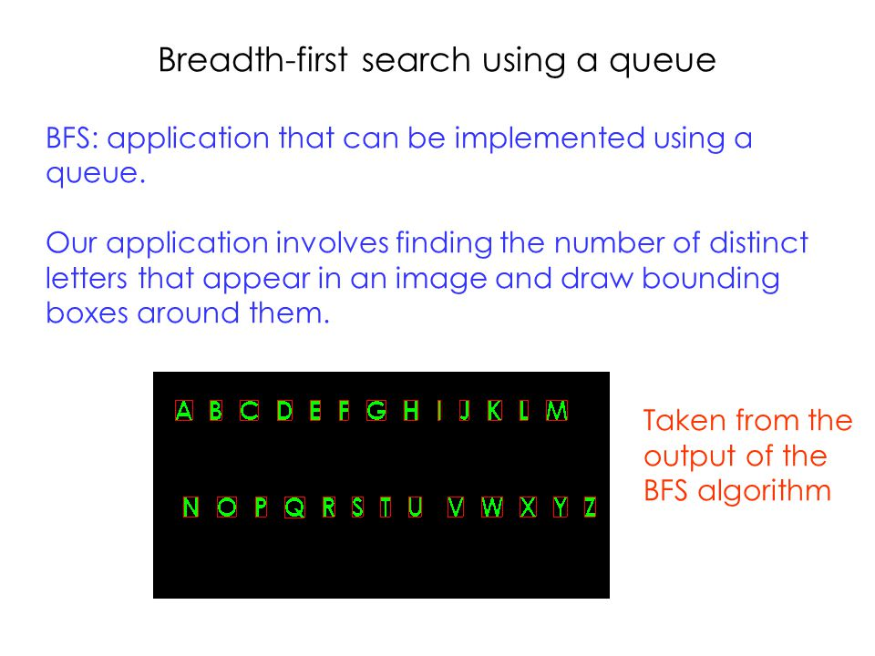Breadth-first search using a queue BFS: application that can be implemented using a queue.